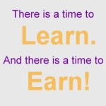 A time to learn. A time to earn.